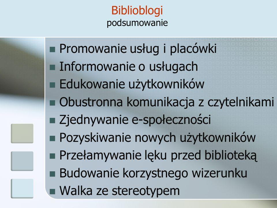 Biblioblogi podsumowanie Promowanie usług i placówki Informowanie o usługach Edukowanie użytkowników Obustronna komunikacja z czytelnikami Zjednywanie