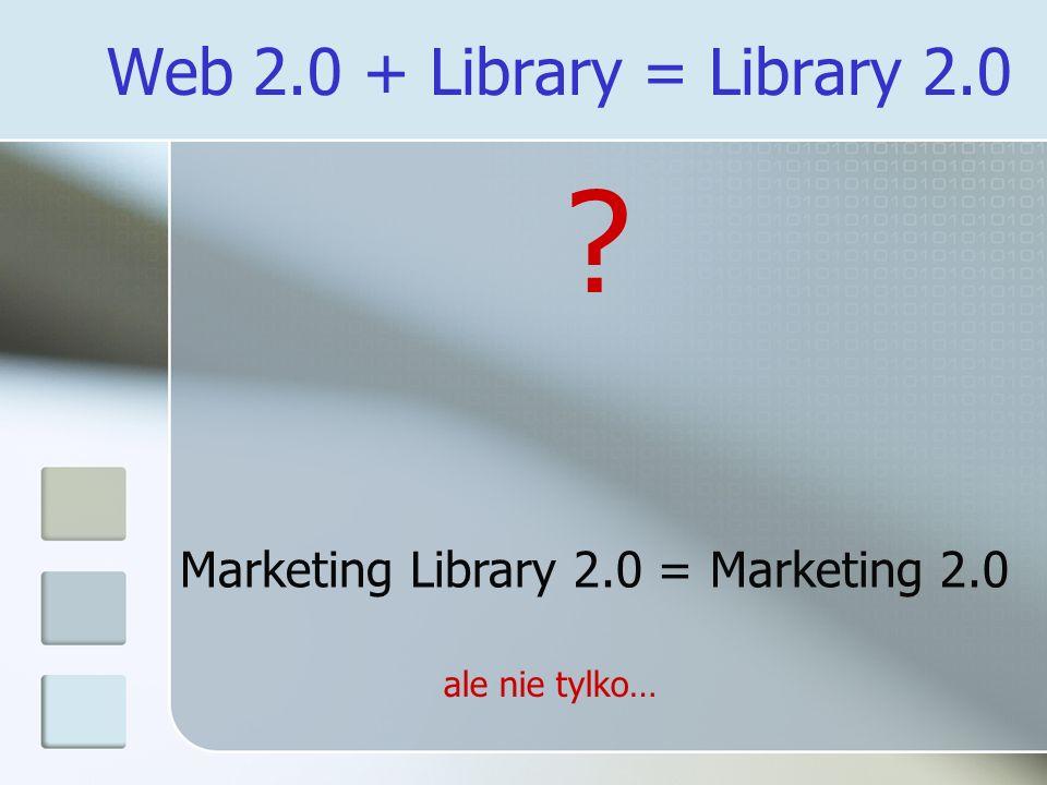 Web 2.0 + Library = Library 2.0 ? Marketing Library 2.0 = Marketing 2.0 ale nie tylko…