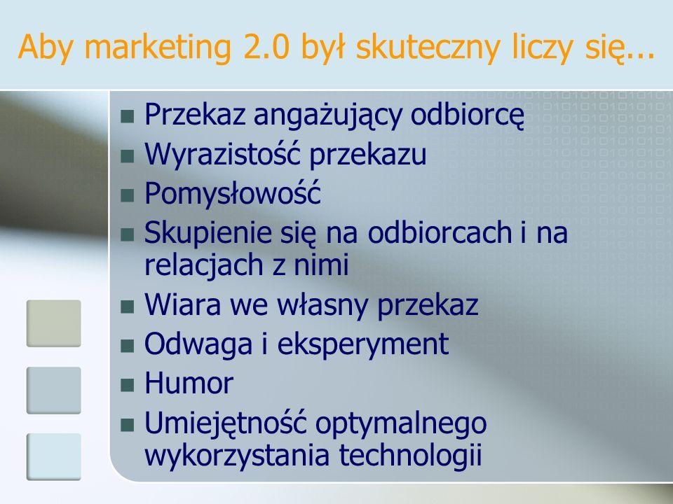 Aby marketing 2.0 był skuteczny liczy się... Przekaz angażujący odbiorcę Wyrazistość przekazu Pomysłowość Skupienie się na odbiorcach i na relacjach z