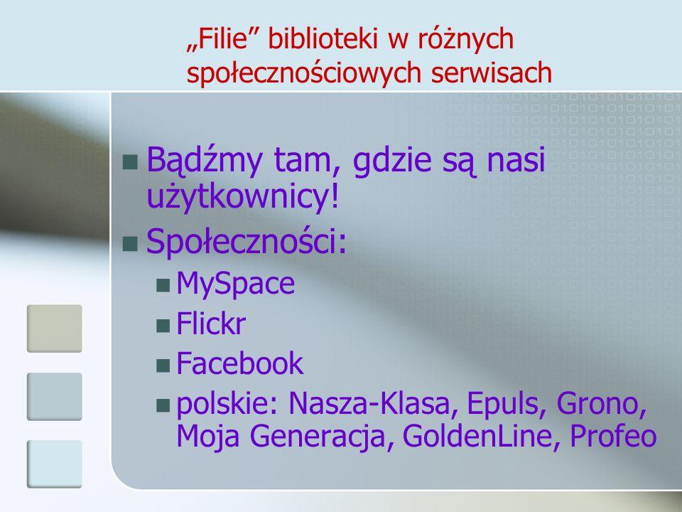 Filie biblioteki w różnych społecznościowych serwisach Bądźmy tam, gdzie są nasi użytkownicy! Społeczności: MySpace Flickr Facebook polskie: Nasza-Kla