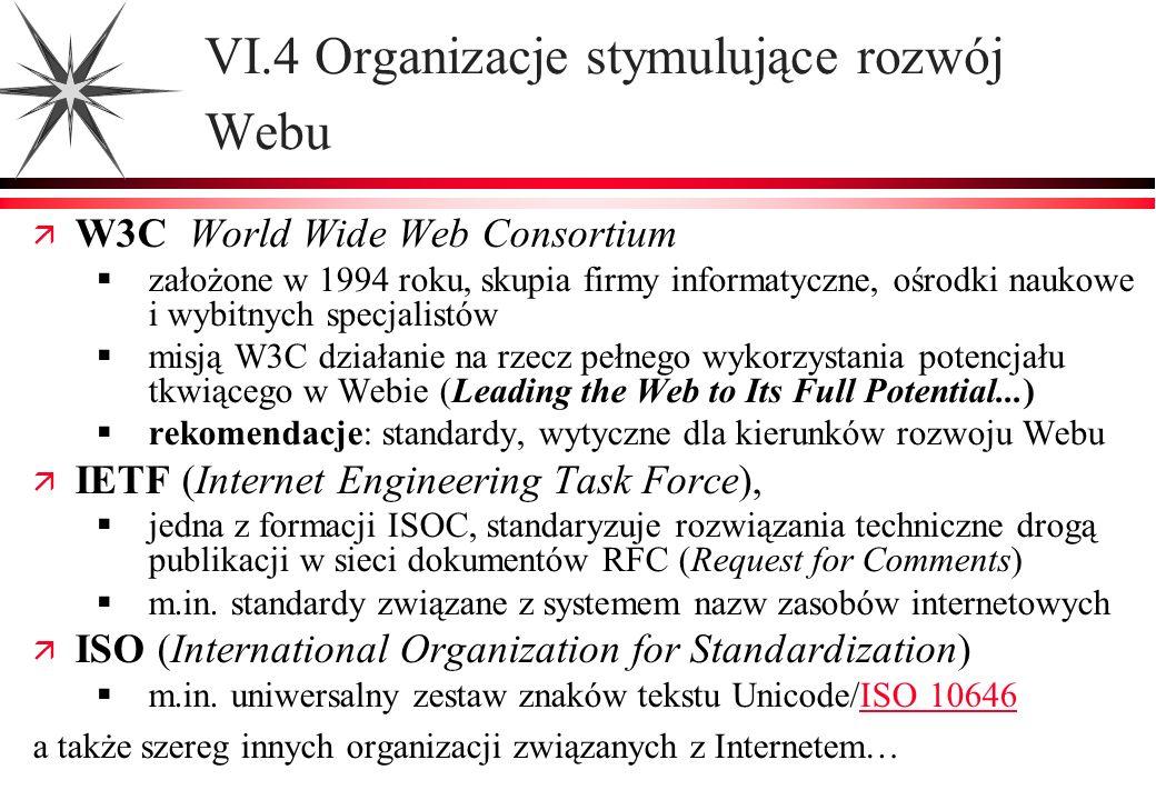 VI.4 Organizacje stymulujące rozwój Webu ä W3C World Wide Web Consortium założone w 1994 roku, skupia firmy informatyczne, ośrodki naukowe i wybitnych