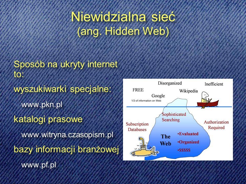 Sposób na ukryty internet to: wyszukiwarki specjalne: www.pkn.pl katalogi prasowe www.witryna.czasopism.pl bazy informacji branżowej www.pf.pl Sposób na ukryty internet to: wyszukiwarki specjalne: www.pkn.pl katalogi prasowe www.witryna.czasopism.pl bazy informacji branżowej www.pf.pl Niewidzialna sieć (ang.