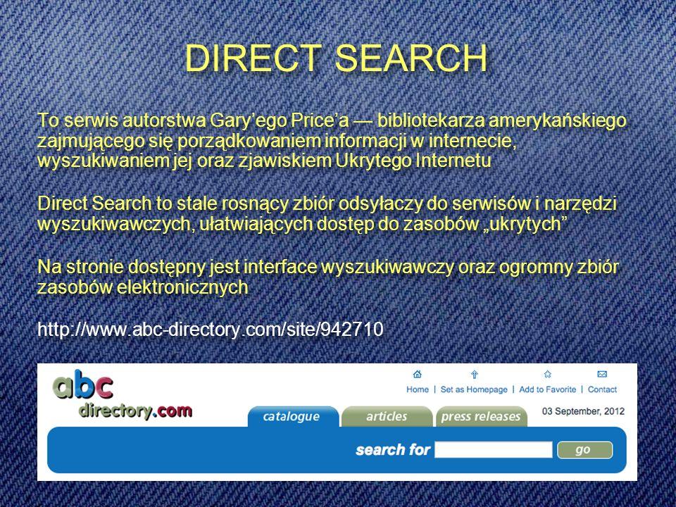 DIRECT SEARCH To serwis autorstwa Garyego Pricea bibliotekarza amerykańskiego zajmującego się porządkowaniem informacji w internecie, wyszukiwaniem jej oraz zjawiskiem Ukrytego Internetu Direct Search to stale rosnący zbiór odsyłaczy do serwisów i narzędzi wyszukiwawczych, ułatwiających dostęp do zasobów ukrytych Na stronie dostępny jest interface wyszukiwawczy oraz ogromny zbiór zasobów elektronicznych http://www.abc-directory.com/site/942710 To serwis autorstwa Garyego Pricea bibliotekarza amerykańskiego zajmującego się porządkowaniem informacji w internecie, wyszukiwaniem jej oraz zjawiskiem Ukrytego Internetu Direct Search to stale rosnący zbiór odsyłaczy do serwisów i narzędzi wyszukiwawczych, ułatwiających dostęp do zasobów ukrytych Na stronie dostępny jest interface wyszukiwawczy oraz ogromny zbiór zasobów elektronicznych http://www.abc-directory.com/site/942710