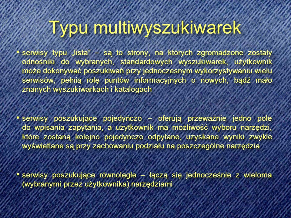 Typu multiwyszukiwarek serwisy typu lista – są to strony, na których zgromadzone zostały odnośniki do wybranych, standardowych wyszukiwarek, użytkownik może dokonywać poszukiwań przy jednoczesnym wykorzystywaniu wielu serwisów, pełnią rolę puntów informacyjnych o nowych, bądź mało znanych wyszukiwarkach i katalogach serwisy poszukujące pojedyńczo – oferują przeważnie jedno pole do wpisania zapytania, a użytkownik ma możliwość wyboru narzędzi, które zostaną kolejno pojedynczo odpytane, uzyskane wyniki zwykle wyświetlane są przy zachowaniu podziału na poszczególne narzędzia serwisy poszukujące równolegle – łączą się jednocześnie z wieloma (wybranymi przez użytkownika) narzędziami serwisy typu lista – są to strony, na których zgromadzone zostały odnośniki do wybranych, standardowych wyszukiwarek, użytkownik może dokonywać poszukiwań przy jednoczesnym wykorzystywaniu wielu serwisów, pełnią rolę puntów informacyjnych o nowych, bądź mało znanych wyszukiwarkach i katalogach serwisy poszukujące pojedyńczo – oferują przeważnie jedno pole do wpisania zapytania, a użytkownik ma możliwość wyboru narzędzi, które zostaną kolejno pojedynczo odpytane, uzyskane wyniki zwykle wyświetlane są przy zachowaniu podziału na poszczególne narzędzia serwisy poszukujące równolegle – łączą się jednocześnie z wieloma (wybranymi przez użytkownika) narzędziami