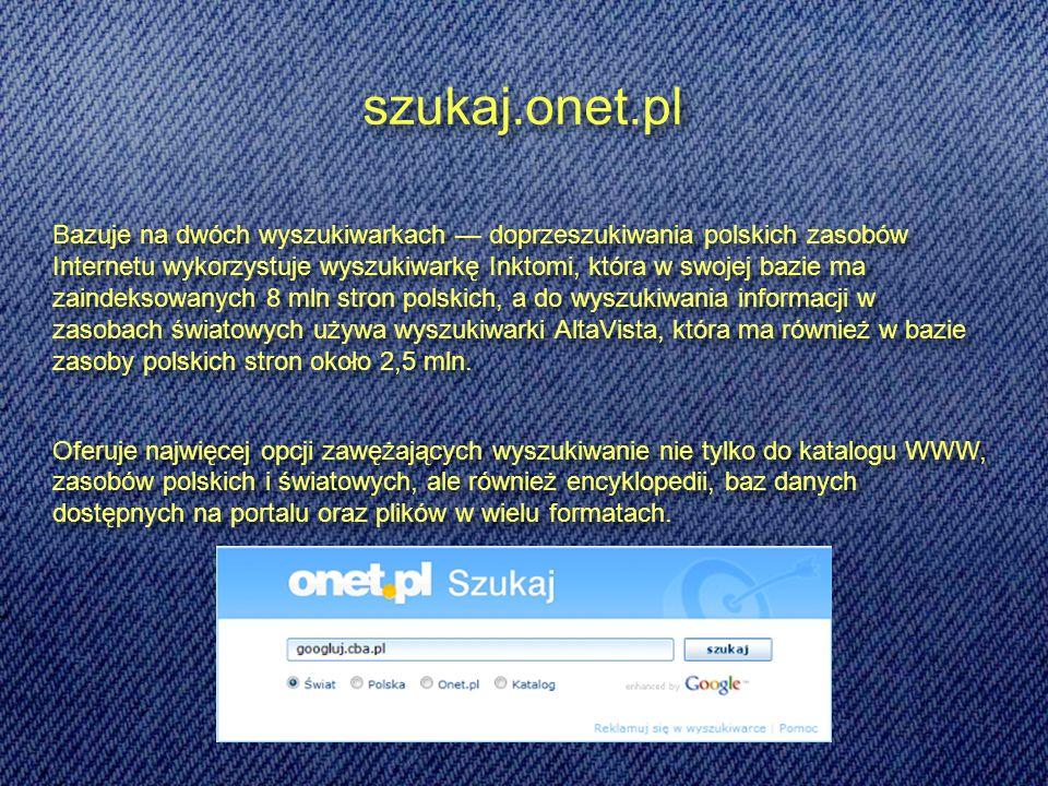 szukaj.onet.pl Bazuje na dwóch wyszukiwarkach doprzeszukiwania polskich zasobów Internetu wykorzystuje wyszukiwarkę Inktomi, która w swojej bazie ma zaindeksowanych 8 mln stron polskich, a do wyszukiwania informacji w zasobach światowych używa wyszukiwarki AltaVista, która ma również w bazie zasoby polskich stron około 2,5 mln.