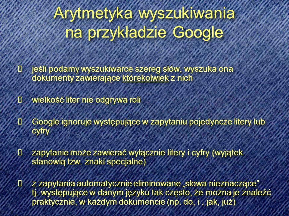 Arytmetyka wyszukiwania na przykładzie Google jeśli podamy wyszukiwarce szereg słów, wyszuka ona dokumenty zawierające którekolwiek z nich wielkość liter nie odgrywa roli Google ignoruje występujące w zapytaniu pojedyncze litery lub cyfry zapytanie może zawierać wyłącznie litery i cyfry (wyjątek stanowią tzw.