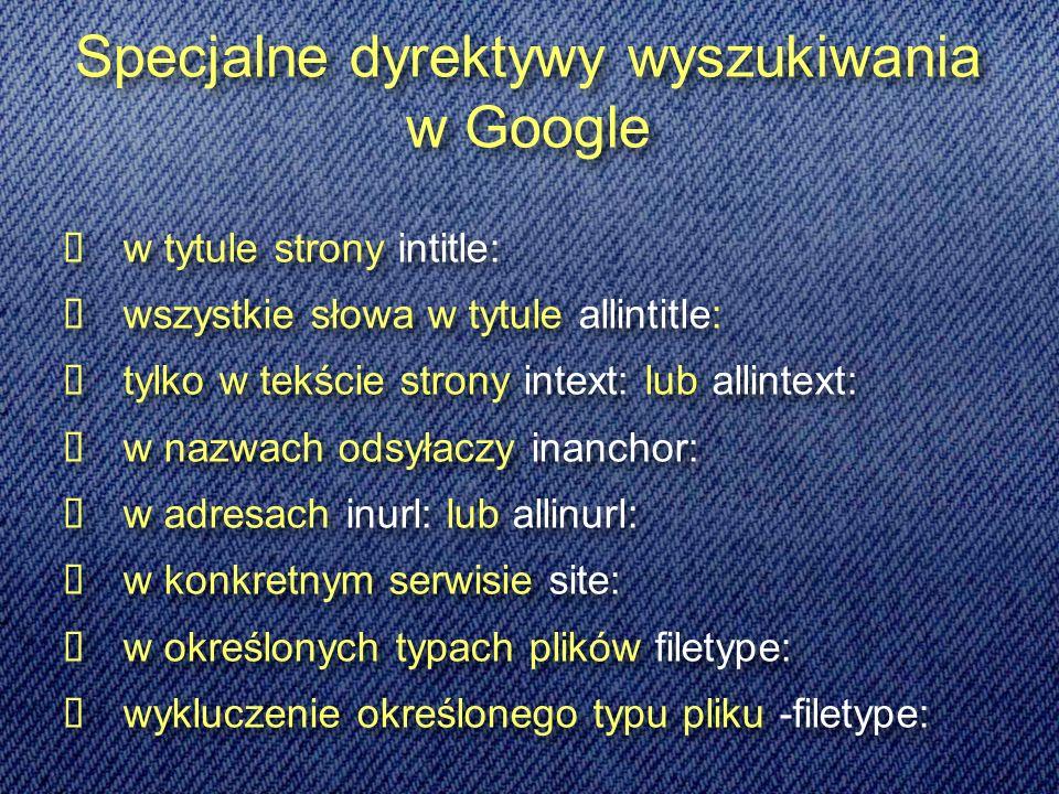 w tytule strony intitle: wszystkie słowa w tytule allintitle: tylko w tekście strony intext: lub allintext: w nazwach odsyłaczy inanchor: w adresach inurl: lub allinurl: w konkretnym serwisie site: w określonych typach plików filetype: wykluczenie określonego typu pliku -filetype: w tytule strony intitle: wszystkie słowa w tytule allintitle: tylko w tekście strony intext: lub allintext: w nazwach odsyłaczy inanchor: w adresach inurl: lub allinurl: w konkretnym serwisie site: w określonych typach plików filetype: wykluczenie określonego typu pliku -filetype: