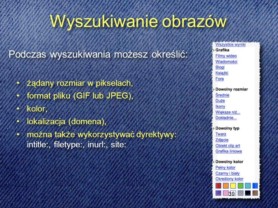 39 Wyszukiwanie obrazów żądany rozmiar w pikselach, format pliku (GIF lub JPEG), kolor, lokalizacja (domena), można także wykorzystywać dyrektywy: intitle:, filetype:, inurl:, site: żądany rozmiar w pikselach, format pliku (GIF lub JPEG), kolor, lokalizacja (domena), można także wykorzystywać dyrektywy: intitle:, filetype:, inurl:, site: Podczas wyszukiwania możesz określić: