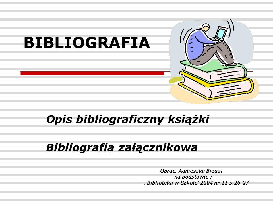 BIBLIOGRAFIA Opis bibliograficzny książki Bibliografia załącznikowa Oprac. Agnieszka Biegaj na podstawie : Biblioteka w Szkole2004 nr.11 s.26-27