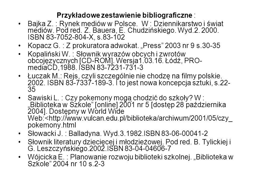 Przykładowe zestawienie bibliograficzne : Bajka Z. : Rynek mediów w Polsce. W : Dziennikarstwo i świat mediów. Pod red. Z. Bauera, E. Chudzińskiego. W