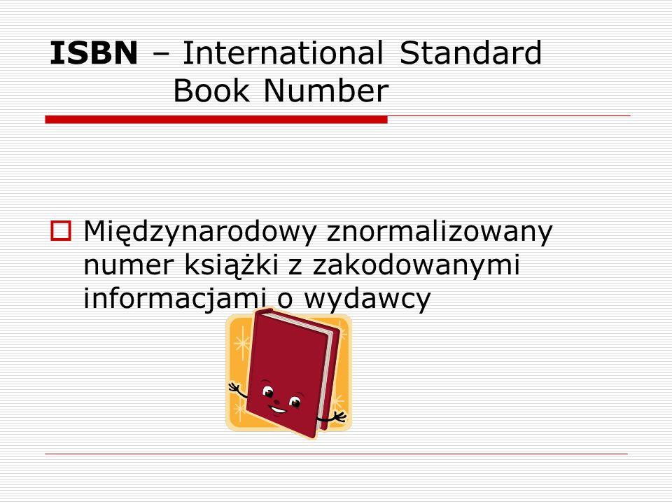 ISBN – International Standard Book Number Międzynarodowy znormalizowany numer książki z zakodowanymi informacjami o wydawcy