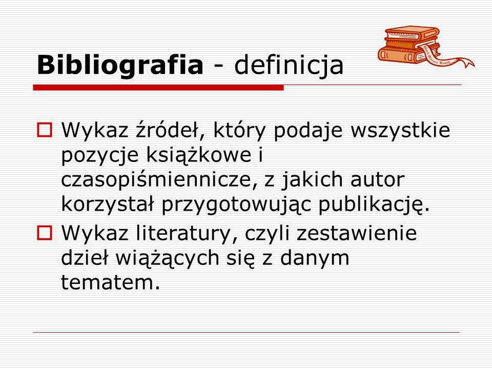 Bibliografia - definicja Wykaz źródeł, który podaje wszystkie pozycje książkowe i czasopiśmiennicze, z jakich autor korzystał przygotowując publikację