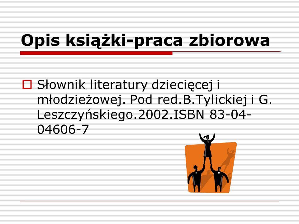 Opis książki-praca zbiorowa Słownik literatury dziecięcej i młodzieżowej. Pod red.B.Tylickiej i G. Leszczyńskiego.2002.ISBN 83-04- 04606-7