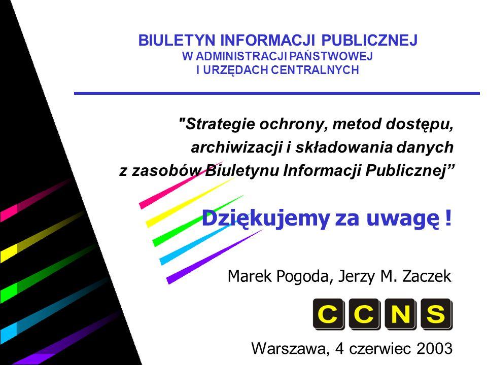 Strategie ochrony, metod dostępu, archiwizacji i składowania danych z zasobów Biuletynu Informacji Publicznej Warszawa, 4 czerwiec 2003 BIULETYN INFORMACJI PUBLICZNEJ W ADMINISTRACJI PAŃSTWOWEJ I URZĘDACH CENTRALNYCH Dziękujemy za uwagę .