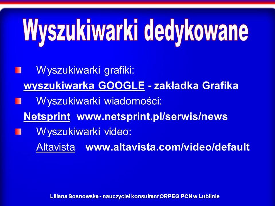 Liliana Sosnowska - nauczyciel konsultant ORPEG PCN w Lublinie Wyszukiwarki grafiki: wyszukiwarka GOOGLE - zakładka Grafikawyszukiwarka GOOGLE Wyszukiwarki wiadomości: Netsprint www.netsprint.pl/serwis/newsNetsprint Wyszukiwarki video: AltavistaAltavista www.altavista.com/video/default