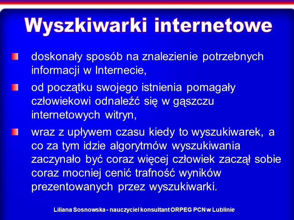 Liliana Sosnowska - nauczyciel konsultant ORPEG PCN w Lublinie doskonały sposób na znalezienie potrzebnych informacji w Internecie, od początku swojego istnienia pomagały człowiekowi odnaleźć się w gąszczu internetowych witryn, wraz z upływem czasu kiedy to wyszukiwarek, a co za tym idzie algorytmów wyszukiwania zaczynało być coraz więcej człowiek zaczął sobie coraz mocniej cenić trafność wyników prezentowanych przez wyszukiwarki.