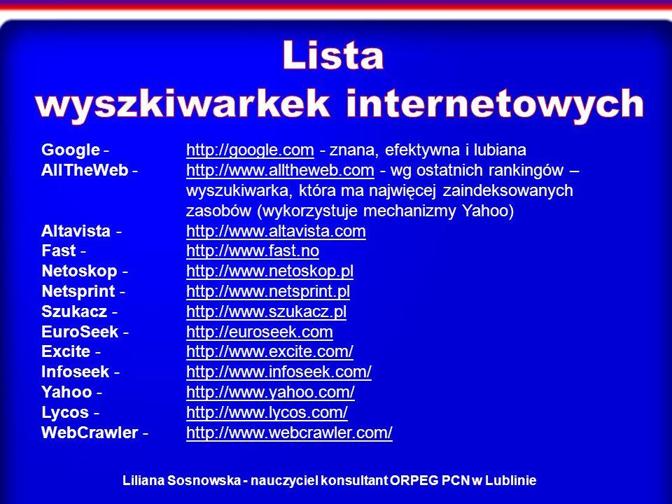 Liliana Sosnowska - nauczyciel konsultant ORPEG PCN w Lublinie Google - http://google.com - znana, efektywna i lubiana AllTheWeb -http://www.alltheweb.com - wg ostatnich rankingów – wyszukiwarka, która ma najwięcej zaindeksowanych zasobów (wykorzystuje mechanizmy Yahoo) Altavista - http://www.altavista.com Fast - http://www.fast.no Netoskop - http://www.netoskop.pl Netsprint -http://www.netsprint.pl Szukacz - http://www.szukacz.pl EuroSeek - http://euroseek.com Excite - http://www.excite.com/ Infoseek - http://www.infoseek.com/ Yahoo - http://www.yahoo.com/ Lycos - http://www.lycos.com/ WebCrawler - http://www.webcrawler.com/http://google.comhttp://www.alltheweb.comhttp://www.altavista.comhttp://www.fast.nohttp://www.netoskop.plhttp://www.netsprint.plhttp://www.szukacz.plhttp://euroseek.comhttp://www.excite.com/http://www.infoseek.com/http://www.yahoo.com/http://www.lycos.com/http://www.webcrawler.com/