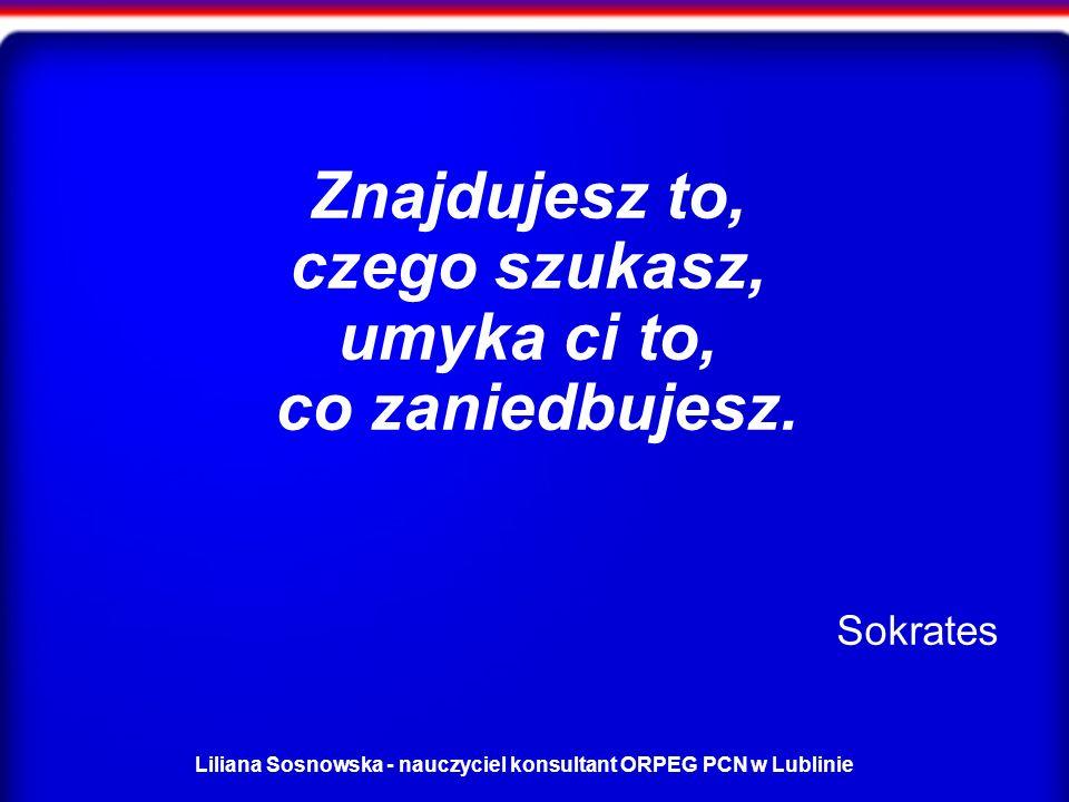 Liliana Sosnowska - nauczyciel konsultant ORPEG PCN w Lublinie Znajdujesz to, czego szukasz, umyka ci to, co zaniedbujesz.