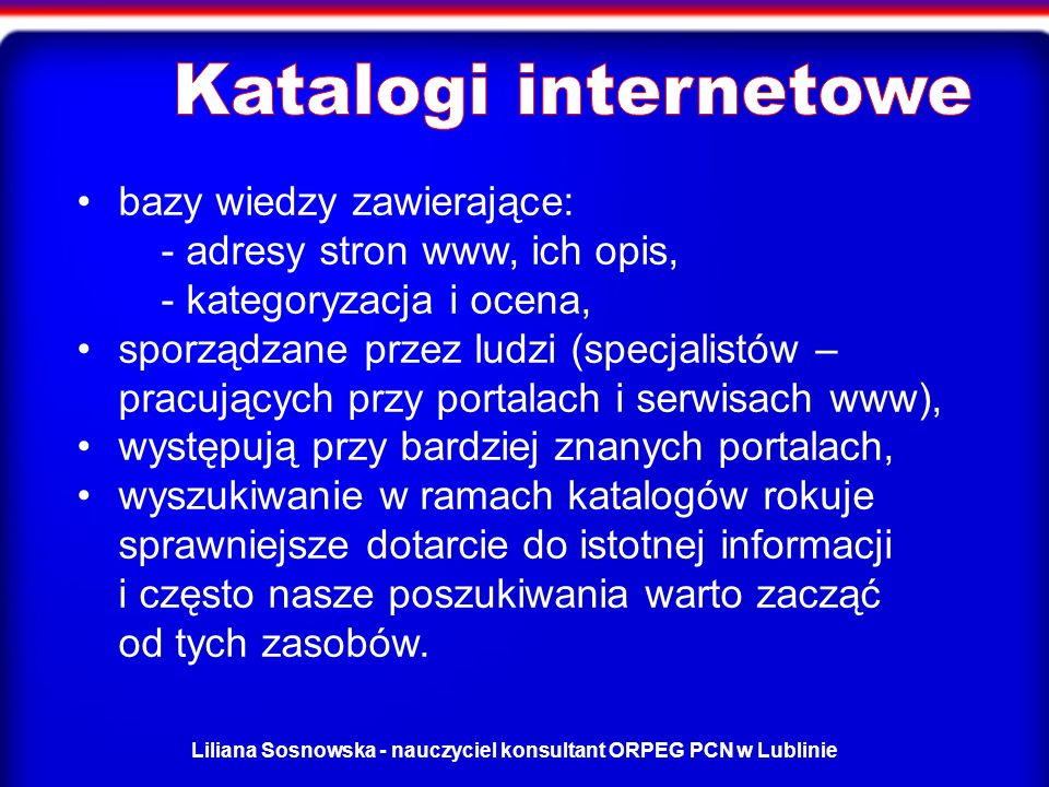 Liliana Sosnowska - nauczyciel konsultant ORPEG PCN w Lublinie bazy wiedzy zawierające: - adresy stron www, ich opis, - kategoryzacja i ocena, sporządzane przez ludzi (specjalistów – pracujących przy portalach i serwisach www), występują przy bardziej znanych portalach, wyszukiwanie w ramach katalogów rokuje sprawniejsze dotarcie do istotnej informacji i często nasze poszukiwania warto zacząć od tych zasobów.