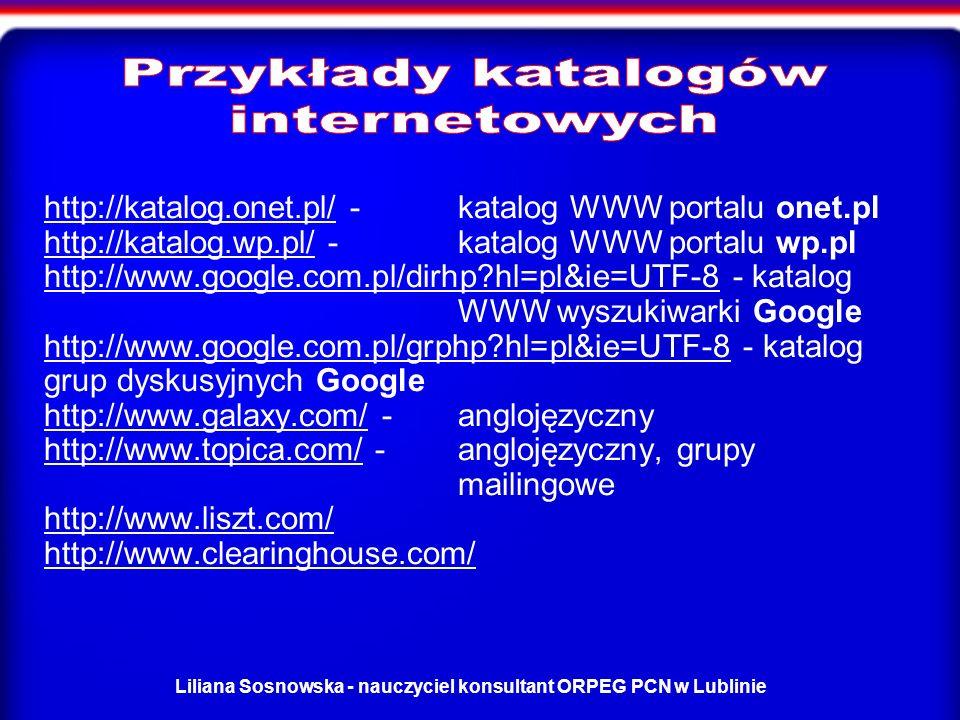 Liliana Sosnowska - nauczyciel konsultant ORPEG PCN w Lublinie http://katalog.onet.pl/http://katalog.onet.pl/ - katalog WWW portalu onet.pl http://katalog.wp.pl/ - katalog WWW portalu wp.pl http://www.google.com.pl/dirhp?hl=pl&ie=UTF-8 - katalog WWW wyszukiwarki Google http://www.google.com.pl/grphp?hl=pl&ie=UTF-8 - katalog grup dyskusyjnych Google http://www.galaxy.com/ - anglojęzyczny http://www.topica.com/ - anglojęzyczny, grupy mailingowe http://www.liszt.com/ http://www.clearinghouse.com/ http://katalog.wp.pl/ http://www.google.com.pl/dirhp?hl=pl&ie=UTF-8 http://www.google.com.pl/grphp?hl=pl&ie=UTF-8 http://www.galaxy.com/ http://www.topica.com/ http://www.liszt.com/ http://www.clearinghouse.com/
