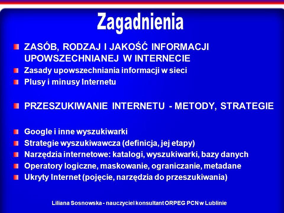 Liliana Sosnowska - nauczyciel konsultant ORPEG PCN w Lublinie ZASÓB, RODZAJ I JAKOŚĆ INFORMACJI UPOWSZECHNIANEJ W INTERNECIE Zasady upowszechniania informacji w sieci Plusy i minusy Internetu PRZESZUKIWANIE INTERNETU - METODY, STRATEGIE Google i inne wyszukiwarki Strategie wyszukiwawcza (definicja, jej etapy) Narzędzia internetowe: katalogi, wyszukiwarki, bazy danych Operatory logiczne, maskowanie, ograniczanie, metadane Ukryty Internet (pojęcie, narzędzia do przeszukiwania)