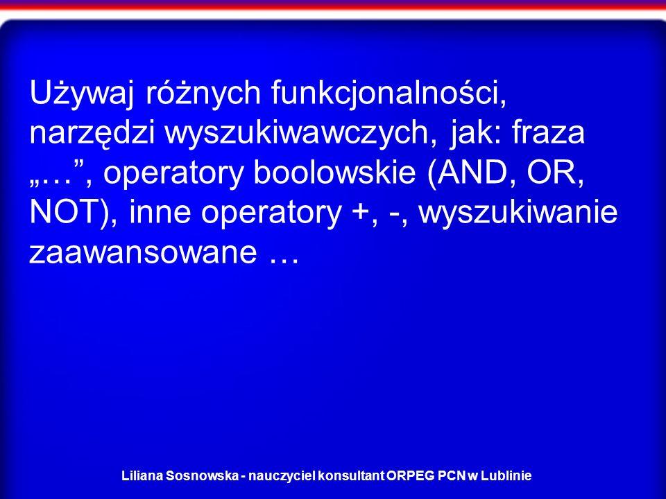 Liliana Sosnowska - nauczyciel konsultant ORPEG PCN w Lublinie Używaj różnych funkcjonalności, narzędzi wyszukiwawczych, jak: fraza …, operatory boolowskie (AND, OR, NOT), inne operatory +, -, wyszukiwanie zaawansowane …