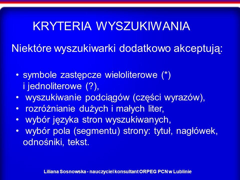 Liliana Sosnowska - nauczyciel konsultant ORPEG PCN w Lublinie Niektóre wyszukiwarki dodatkowo akceptują: symbole zastępcze wieloliterowe (*) i jednoliterowe (?), wyszukiwanie podciągów (części wyrazów), rozróżnianie dużych i małych liter, wybór języka stron wyszukiwanych, wybór pola (segmentu) strony: tytuł, nagłówek, odnośniki, tekst.