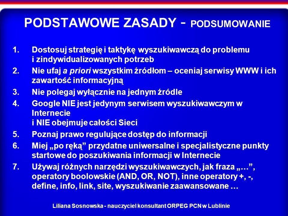 Liliana Sosnowska - nauczyciel konsultant ORPEG PCN w Lublinie PODSTAWOWE ZASADY - PODSUMOWANIE 1.Dostosuj strategię i taktykę wyszukiwawczą do problemu i zindywidualizowanych potrzeb 2.Nie ufaj a priori wszystkim źródłom – oceniaj serwisy WWW i ich zawartość informacyjną 3.Nie polegaj wyłącznie na jednym źródle 4.Google NIE jest jedynym serwisem wyszukiwawczym w Internecie i NIE obejmuje całości Sieci 5.Poznaj prawo regulujące dostęp do informacji 6.Miej po ręką przydatne uniwersalne i specjalistyczne punkty startowe do poszukiwania informacji w Internecie 7.Używaj różnych narzędzi wyszukiwawczych, jak fraza …, operatory boolowskie (AND, OR, NOT), inne operatory +, -, define, info, link, site, wyszukiwanie zaawansowane …
