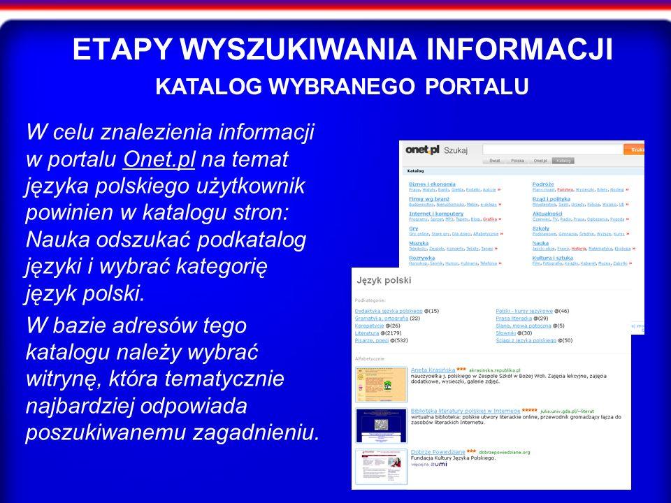 ETAPY WYSZUKIWANIA INFORMACJI W celu znalezienia informacji w portalu Onet.pl na temat języka polskiego użytkownik powinien w katalogu stron: Nauka odszukać podkatalog języki i wybrać kategorię język polski.Onet.pl W bazie adresów tego katalogu należy wybrać witrynę, która tematycznie najbardziej odpowiada poszukiwanemu zagadnieniu.