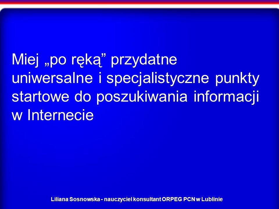 Liliana Sosnowska - nauczyciel konsultant ORPEG PCN w Lublinie Miej po ręką przydatne uniwersalne i specjalistyczne punkty startowe do poszukiwania informacji w Internecie