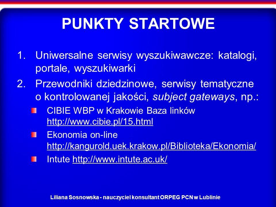 Liliana Sosnowska - nauczyciel konsultant ORPEG PCN w Lublinie PUNKTY STARTOWE 1.Uniwersalne serwisy wyszukiwawcze: katalogi, portale, wyszukiwarki 2.Przewodniki dziedzinowe, serwisy tematyczne o kontrolowanej jakości, subject gateways, np.: CIBIE WBP w Krakowie Baza linków http://www.cibie.pl/15.html http://www.cibie.pl/15.html Ekonomia on-line http://kangurold.uek.krakow.pl/Biblioteka/Ekonomia/ http://kangurold.uek.krakow.pl/Biblioteka/Ekonomia/ Intute http://www.intute.ac.uk/http://www.intute.ac.uk/