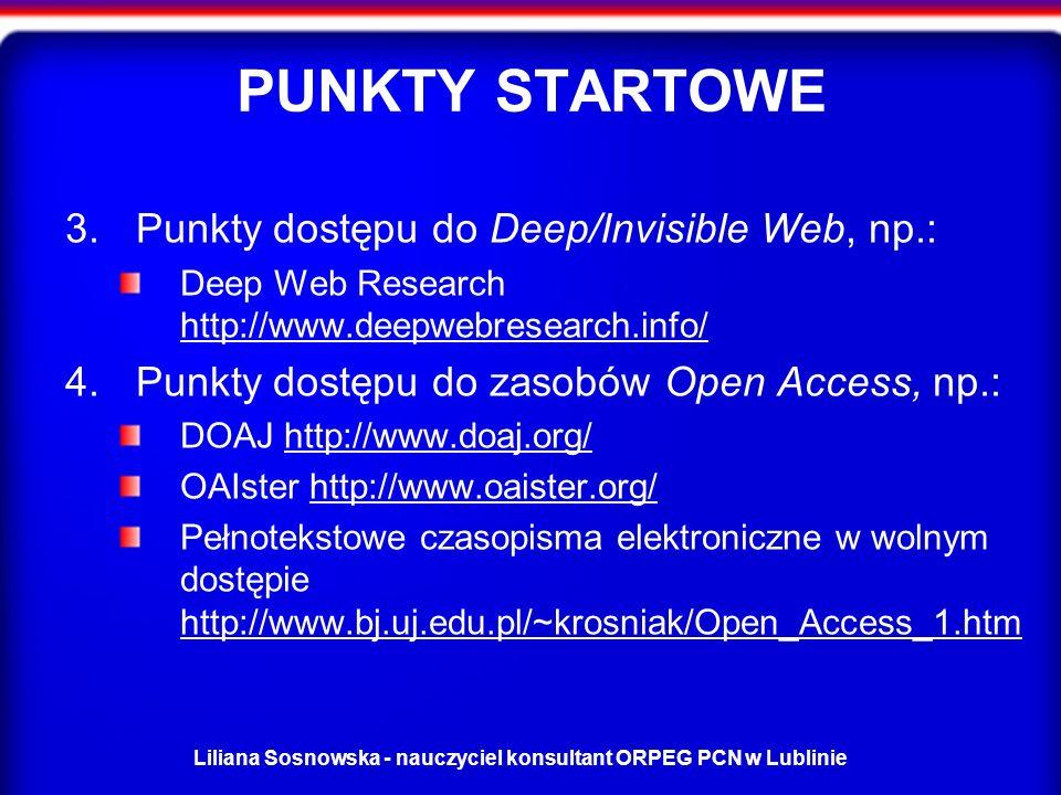 Liliana Sosnowska - nauczyciel konsultant ORPEG PCN w Lublinie PUNKTY STARTOWE 3.Punkty dostępu do Deep/Invisible Web, np.: Deep Web Research http://www.deepwebresearch.info/ http://www.deepwebresearch.info/ 4.Punkty dostępu do zasobów Open Access, np.: DOAJ http://www.doaj.org/http://www.doaj.org/ OAIster http://www.oaister.org/http://www.oaister.org/ Pełnotekstowe czasopisma elektroniczne w wolnym dostępie http://www.bj.uj.edu.pl/~krosniak/Open_Access_1.htm http://www.bj.uj.edu.pl/~krosniak/Open_Access_1.htm