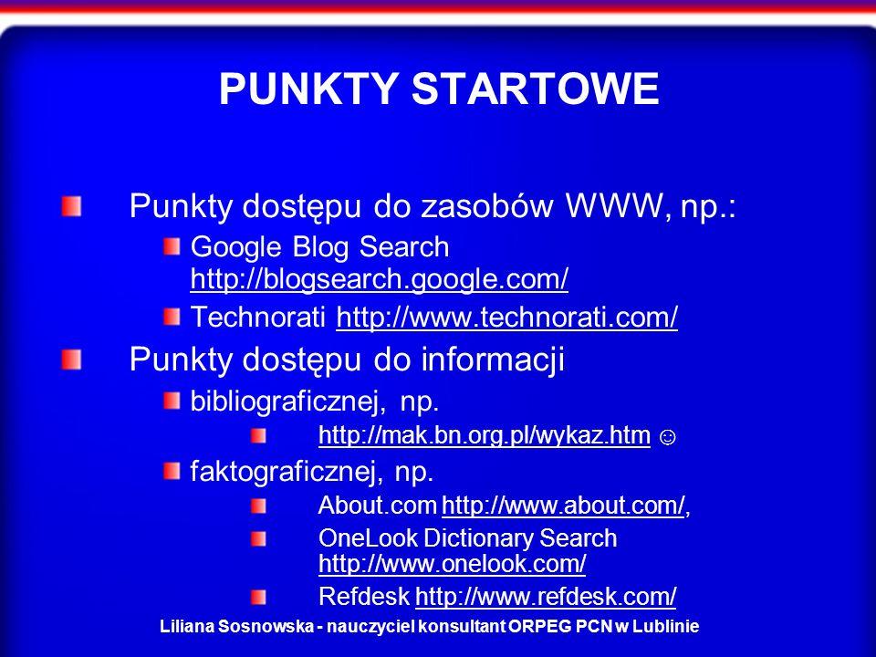 Liliana Sosnowska - nauczyciel konsultant ORPEG PCN w Lublinie PUNKTY STARTOWE Punkty dostępu do zasobów WWW, np.: Google Blog Search http://blogsearch.google.com/ http://blogsearch.google.com/ Technorati http://www.technorati.com/http://www.technorati.com/ Punkty dostępu do informacji bibliograficznej, np.