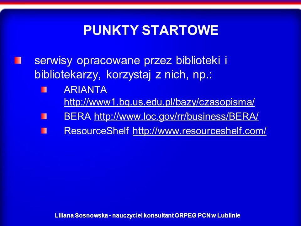 Liliana Sosnowska - nauczyciel konsultant ORPEG PCN w Lublinie PUNKTY STARTOWE serwisy opracowane przez biblioteki i bibliotekarzy, korzystaj z nich, np.: ARIANTA http://www1.bg.us.edu.pl/bazy/czasopisma/ http://www1.bg.us.edu.pl/bazy/czasopisma/ BERA http://www.loc.gov/rr/business/BERA/http://www.loc.gov/rr/business/BERA/ ResourceShelf http://www.resourceshelf.com/http://www.resourceshelf.com/