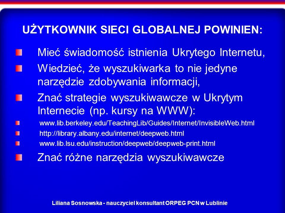 Liliana Sosnowska - nauczyciel konsultant ORPEG PCN w Lublinie UŻYTKOWNIK SIECI GLOBALNEJ POWINIEN: Mieć świadomość istnienia Ukrytego Internetu, Wiedzieć, że wyszukiwarka to nie jedyne narzędzie zdobywania informacji, Znać strategie wyszukiwawcze w Ukrytym Internecie (np.