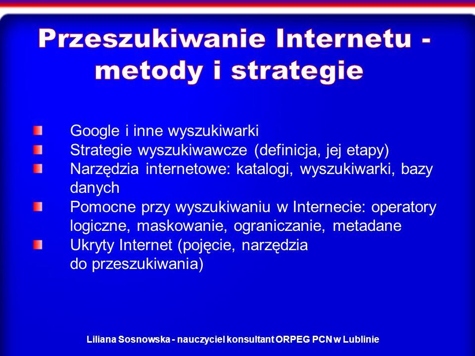 Liliana Sosnowska - nauczyciel konsultant ORPEG PCN w Lublinie Google i inne wyszukiwarki Strategie wyszukiwawcze (definicja, jej etapy) Narzędzia internetowe: katalogi, wyszukiwarki, bazy danych Pomocne przy wyszukiwaniu w Internecie: operatory logiczne, maskowanie, ograniczanie, metadane Ukryty Internet (pojęcie, narzędzia do przeszukiwania)