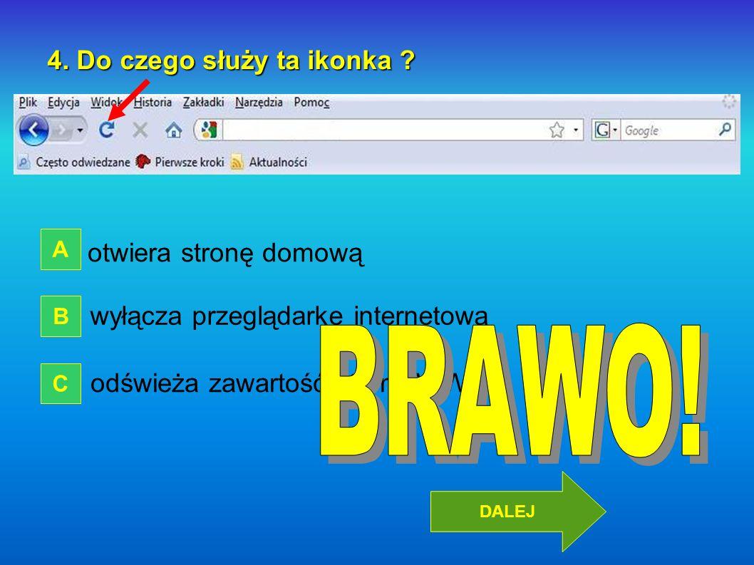 4. Do czego służy ta ikonka ? otwiera stronę domową wyłącza przeglądarkę internetową odświeża zawartość strony WWW A B C