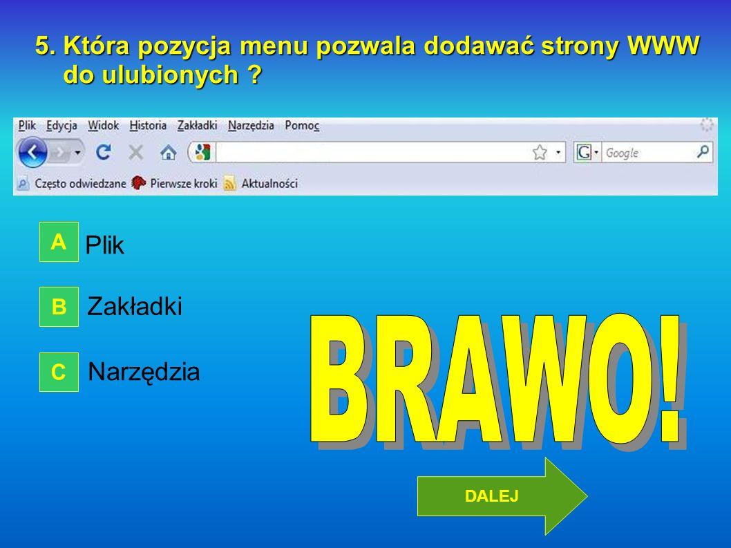 5. Która pozycja menu pozwala dodawać strony WWW do ulubionych ? do ulubionych ? Plik Zakładki Narzędzia A B C