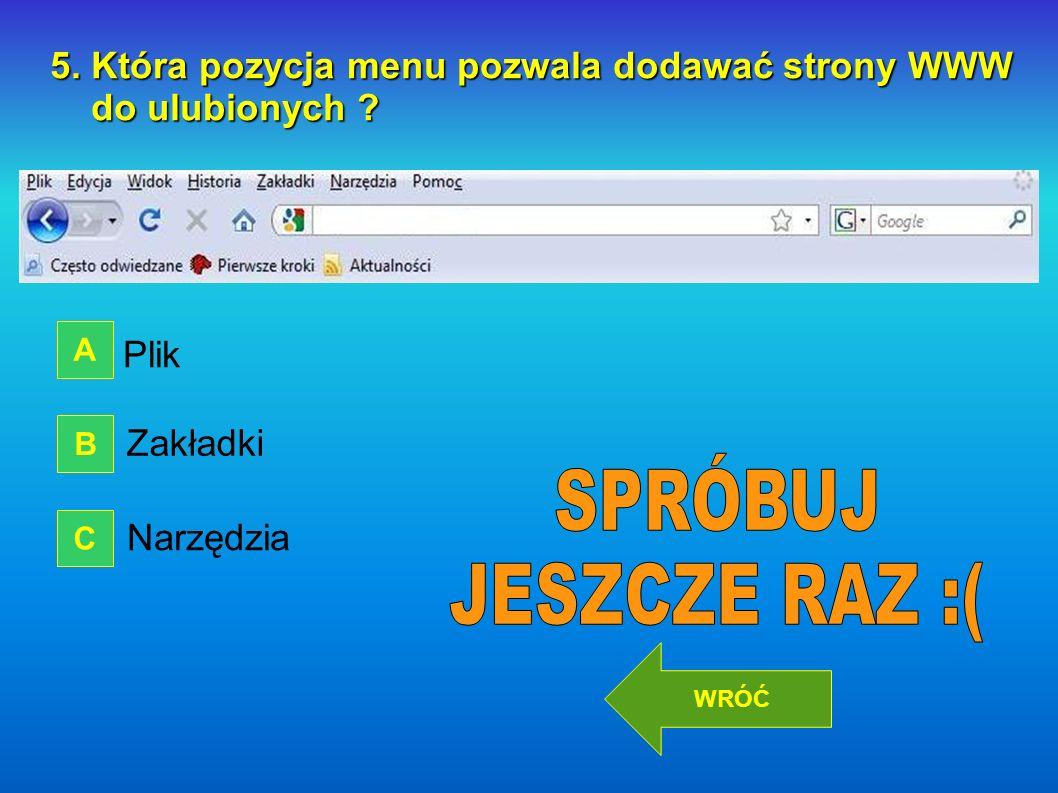 5. Która pozycja menu pozwala dodawać strony WWW do ulubionych ? do ulubionych ? Plik Zakładki Narzędzia A B C DALEJ