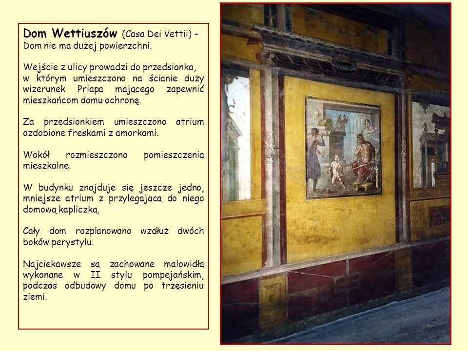 Dom Wettiuszów (Casa Dei Vettii) – należał do dwóch bogatych kupców – Auliusa Wettiusza Restitutusa i Aulusa Wettiusza Konwicy.