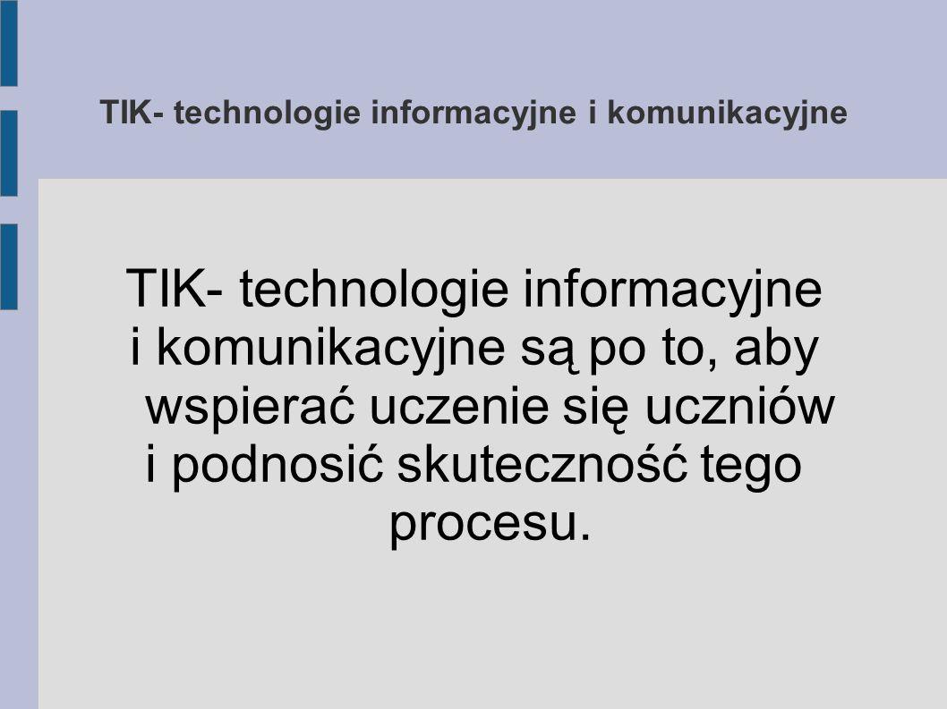 TIK- technologie informacyjne i komunikacyjne TIK- technologie informacyjne i komunikacyjne są po to, aby wspierać uczenie się uczniów i podnosić skut