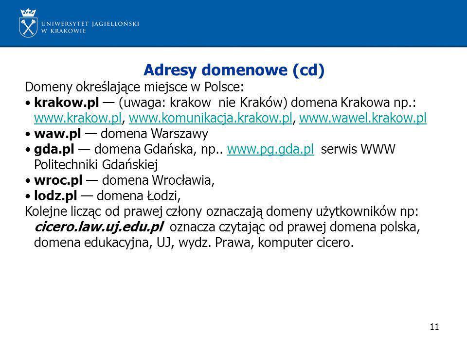 11 Adresy domenowe (cd) Domeny określające miejsce w Polsce: krakow.pl (uwaga: krakow nie Kraków) domena Krakowa np.: www.krakow.pl, www.komunikacja.k
