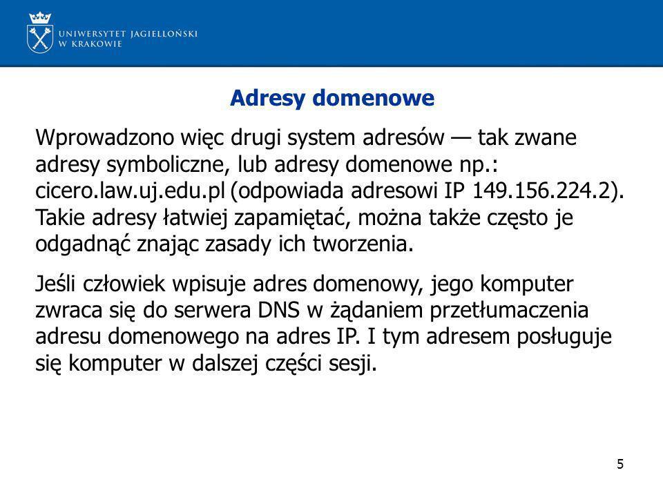 5 Adresy domenowe Wprowadzono więc drugi system adresów tak zwane adresy symboliczne, lub adresy domenowe np.: cicero.law.uj.edu.pl (odpowiada adresow