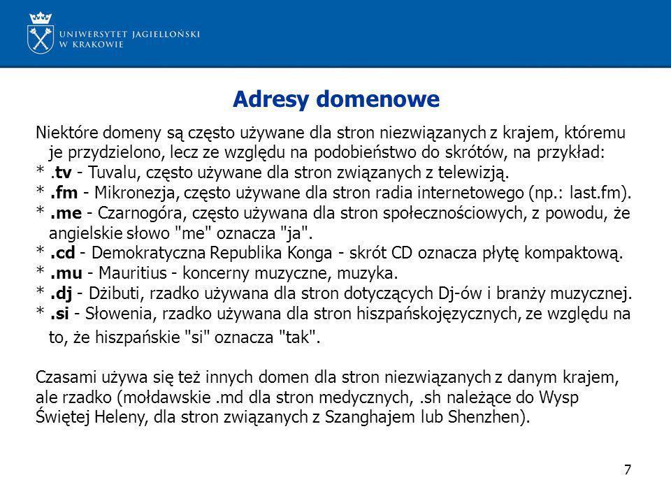 8 Adresy domenowe (cd) Przedostatni człon adresu (dla USA ostatni) występuje często, ale nie koniecznie określa rodzaj działalności właściciela serwisu internetowego lub miejsce geograficzne.