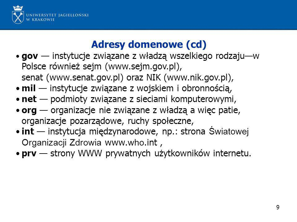 9 Adresy domenowe (cd) gov instytucje związane z władzą wszelkiego rodzajuw Polsce również sejm (www.sejm.gov.pl), senat (www.senat.gov.pl) oraz NIK (