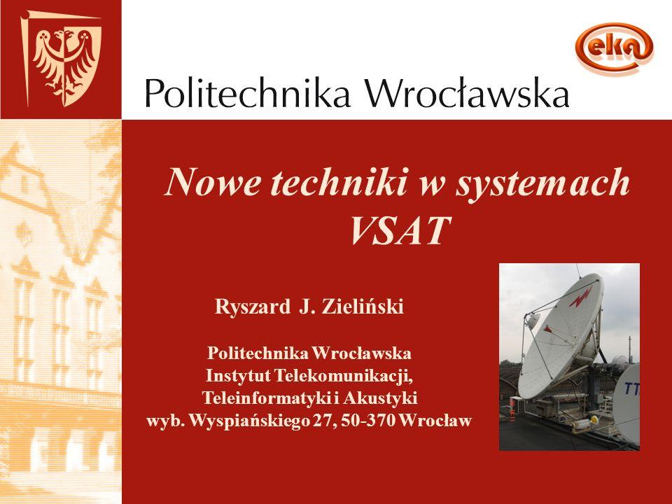 Nowe techniki w systemach VSAT Ryszard J. Zieliński Politechnika Wrocławska Instytut Telekomunikacji, Teleinformatyki i Akustyki wyb. Wyspiańskiego 27