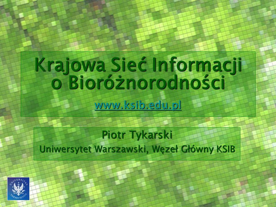 Krajowa Sieć Informacji o Bioróżnorodności www.ksib.edu.pl www.ksib.edu.pl Piotr Tykarski Uniwersytet Warszawski, Węzeł Główny KSIB
