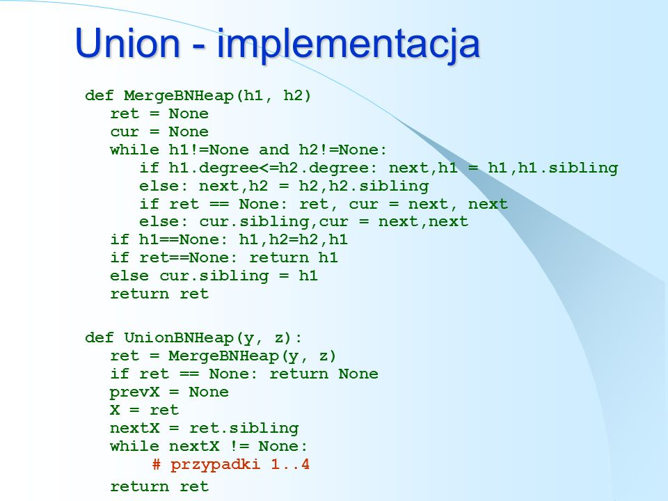 Union - implementacja def MergeBNHeap(h1, h2) ret = None cur = None while h1!=None and h2!=None: if h1.degree<=h2.degree: next,h1 = h1,h1.sibling else