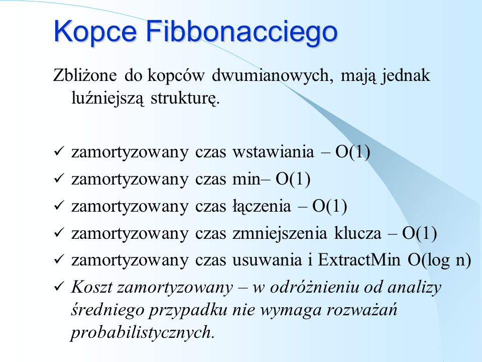Kopce Fibbonacciego Zbliżone do kopców dwumianowych, mają jednak luźniejszą strukturę. zamortyzowany czas wstawiania – O(1) zamortyzowany czas min– O(