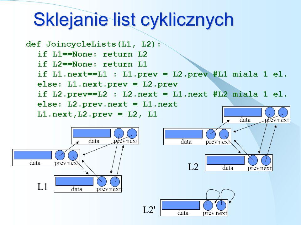 Sklejanie list cyklicznych def JoincycleLists(L1, L2): if L1==None: return L2 if L2==None: return L1 if L1.next==L1 : L1.prev = L2.prev #L1 miala 1 el